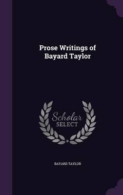 Prose Writings of Bayard Taylor by Bayard Taylor