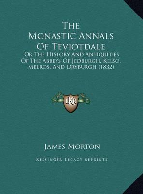 The Monastic Annals of Teviotdale the Monastic Annals of Teviotdale: Or the History and Antiquities of the Abbeys of Jedburgh, Keor the History and Antiquities of the Abbeys of Jedburgh, Kelso, Melros, and Dryburgh (1832) Lso, Melros, and Dryburgh (1832) by James Morton