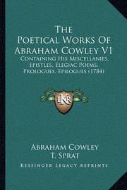 The Poetical Works of Abraham Cowley V1: Containing His Miscellanies, Epistles, Elegiac Poems, Prologues, Epilogues (1784) by Abraham Cowley