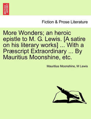More Wonders; An Heroic Epistle to M. G. Lewis. [A Satire on His Literary Works] ... with a Praescript Extraordinary ... by Mauritius Moonshine, Etc. by Mauritius Moonshine