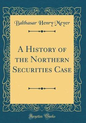 A History of the Northern Securities Case (Classic Reprint) by Balthasar Henry Meyer
