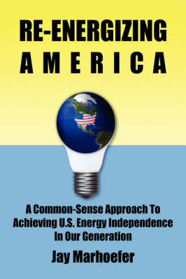 Re-Energizing America: A Common-Sense Approach to Achieving U.S. Energy Independence in Our Generation by Jay Marhoefer image