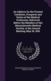 An Address on the Present Condition, Prospects and Duties of the Medical Profession, Delivered Before the Members of the Massachusetts Medical Society, at the Annual Meeting, May 26, 1841 by Edward Reynolds
