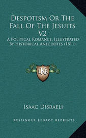 Despotism or the Fall of the Jesuits V2: A Political Romance, Illustrated by Historical Anecdotes (1811) by Isaac D'Israeli