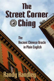 The Street Corner Ching; The Ancient Chinese Oracle in Plain English by Randy Handley image
