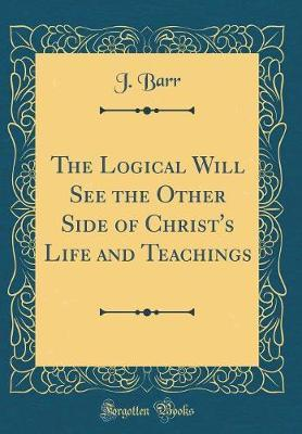 The Logical Will See the Other Side of Christ's Life and Teachings (Classic Reprint) by J Barr