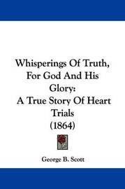 Whisperings of Truth, for God and His Glory: A True Story of Heart Trials (1864) by George B Scott