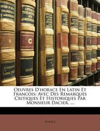 Oeuvres D'Horace En Latin Et Francois: Avec Des Remarques Critiques Et Historiques Par Monsieur Dacier, ... by Horace