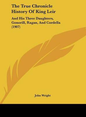 The True Chronicle History of King Leir: And His Three Daughters, Gonorill, Ragan, and Cordella (1907) by Wright John Wright image