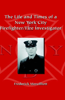 The Life and Times of a New York City Firefighter/Fire Investigator by Frederick Mercilliott Ph.D
