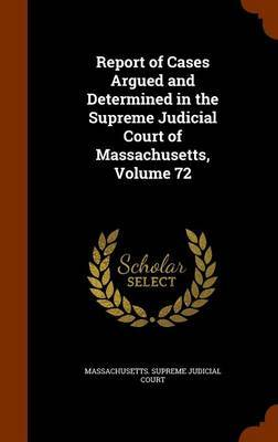 Report of Cases Argued and Determined in the Supreme Judicial Court of Massachusetts, Volume 72