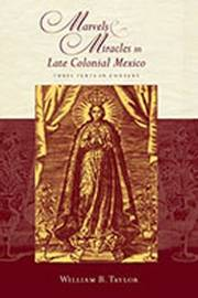 Marvels and Miracles in Late Colonial Mexico by William B Taylor