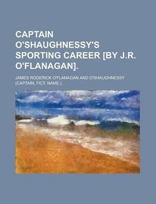 Captain O'shaughnessy's Sporting Career [by J.R. O'flanagan]. by James Roderick O'Flanagan
