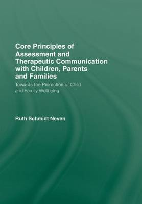 Core Principles of Assessment and Therapeutic Communication with Children, Parents and Families by Ruth Schmidt Neven