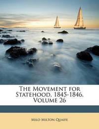 The Movement for Statehood, 1845-1846, Volume 26 by Milo Milton Quaife