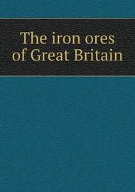 The Iron Ores of Great Britain by Geological Survey of Great Britain