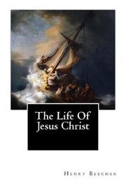 The Life of Jesus Christ by Henry Ward Beecher