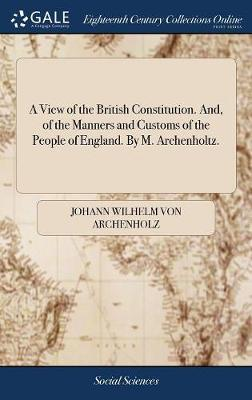 A View of the British Constitution. And, of the Manners and Customs of the People of England. by M. Archenholtz. by Johann Wilhelm Von Archenholz