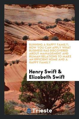 Running a Happy Family; How You Can Apply What Business Has Discovered about Management and Human Relations to Make an Efficient Home and a Happy Family by Henry Swift