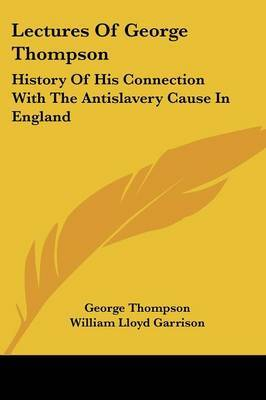 Lectures of George Thompson: History of His Connection with the Antislavery Cause in England by George Thompson image