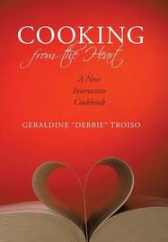 """Cooking from the Heart: A New Interactive Cookbook by """" Debbie """" Troiso Geraldine """" Debbie """" Troiso"""