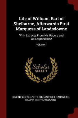 Life of William, Earl of Shelburne, Afterwards First Marquess of Landsdowne by Edmond George Petty-Fitzmau Fitzmaurice
