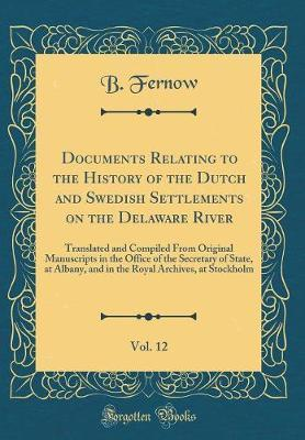 Documents Relating to the History of the Dutch and Swedish Settlements on the Delaware River, Vol. 12 by B Fernow