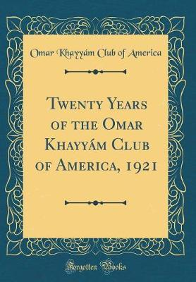 Twenty Years of the Omar Khayy�m Club of America, 1921 (Classic Reprint) by Omar Khayyam Club of America