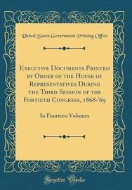 Executive Documents Printed by Order of the House of Representatives During the Third Session of the Fortieth Congress 1868-'69 by United States Government Printin Office