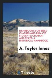 Handbooks for Bible Classes and Private Students; Church and State by A. Taylor Innes