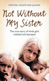 Not without My Sister: The True Story of Three Girls Violated and Betrayed by Those They Trusted by Kristina Jones image