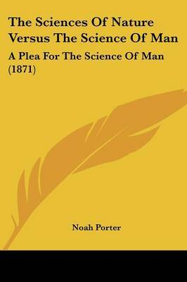 The Sciences Of Nature Versus The Science Of Man: A Plea For The Science Of Man (1871) by Noah Porter image
