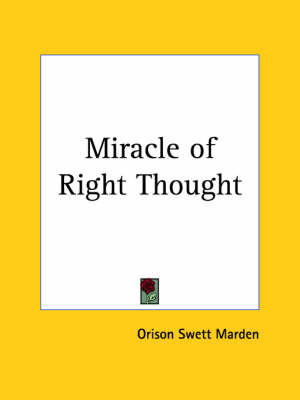 Miracle of Right Thought (1910) by Orison Swett Marden