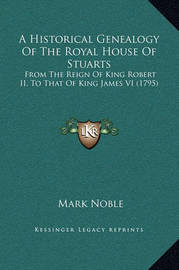 A Historical Genealogy of the Royal House of Stuarts: From the Reign of King Robert II, to That of King James VI (1795) by Mark Noble