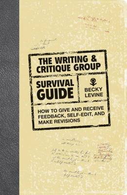 The Writing and Critique Group Survival Guide: How to Make Revisions, Self-Edit, and Give and Receive Feedback by Becky Levine