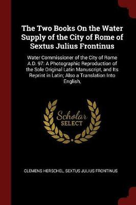The Two Books on the Water Supply of the City of Rome of Sextus Julius Frontinus by Clemens Herschel
