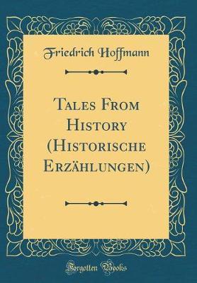 Tales from History (Historische Erzahlungen) (Classic Reprint) by Friedrich Hoffmann