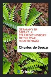 Germany in Defeat. a Strategic History of the War. Fourth Phase by Charles De Souza