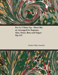 For Lo I Raise Up - Sheet Music Arranged for Soprana, Alto, Tenor, Bass and Organ - Op.145 by Charles Villiers Stanford