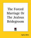 The Forced Marriage Or The Jealous Bridegroom by Aphra Behn