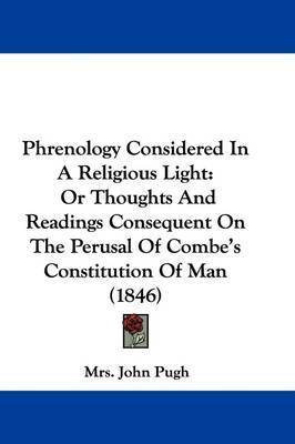 Phrenology Considered In A Religious Light: Or Thoughts And Readings Consequent On The Perusal Of Combe's Constitution Of Man (1846) by Mrs John Pugh