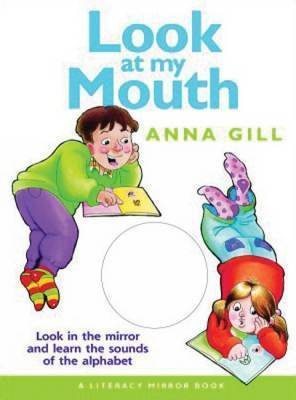 Look at My Mouth: Look in the Mirror and Learn the Sounds of the Alphabet by Anna Gill