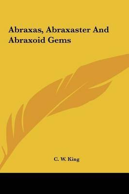 Abraxas, Abraxaster and Abraxoid Gems by C.W. King
