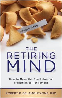 The Retiring Mind: How to Make the Psychological Transition to Retirement by Robert P Delamontagne image