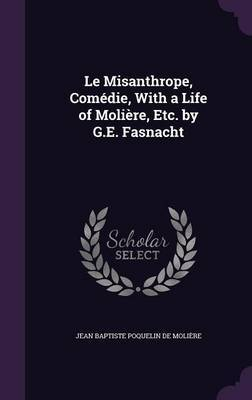 Le Misanthrope, Comedie, with a Life of Moliere, Etc. by G.E. Fasnacht by Jean Baptiste Poquelin de Moliere image