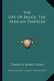 The Life of Bruce, the African Traveler by Francis Bond Head