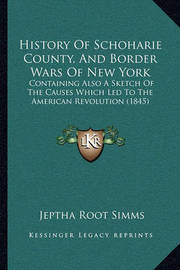History of Schoharie County, and Border Wars of New York: Containing Also a Sketch of the Causes Which Led to the American Revolution (1845) by Jeptha Root Simms
