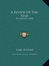A Review of the Year a Review of the Year: An Address (1898) an Address (1898) by Carl Schurz