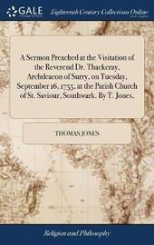 A Sermon Preached at the Visitation of the Reverend Dr. Thackeray, Archdeacon of Surry, on Tuesday, September 16, 1755, at the Parish Church of St. Saviour, Southwark. by T. Jones, by Thomas Jones