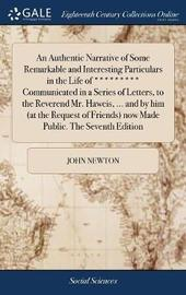 An Authentic Narrative of Some Remarkable and Interesting Particulars in the Life of ********* Communicated in a Series of Letters, to the Reverend Mr. Haweis, ... and by Him (at the Request of Friends) Now Made Public. the Seventh Edition by John Newton